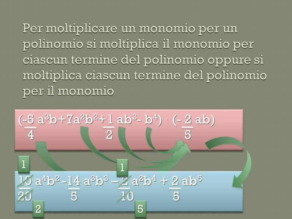 Per moltiplicare un monomio per un polinomio si moltiplica il monomio per ciascun termine del polinomio oppure si moltiplica ciascun termine del polinomio per il monomio