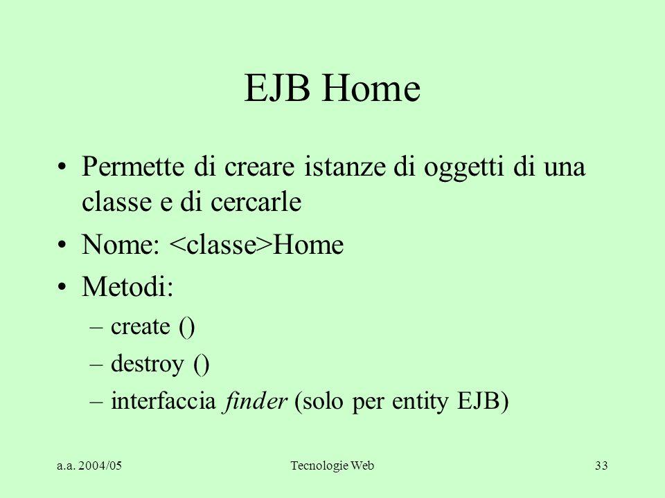 EJB Home Permette di creare istanze di oggetti di una classe e di cercarle. Nome: <classe>Home. Metodi:
