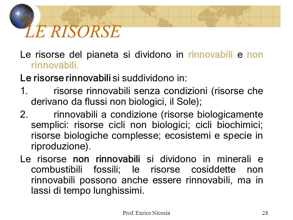 LE RISORSE Le risorse del pianeta si dividono in rinnovabili e non rinnovabili. Le risorse rinnovabili si suddividono in: