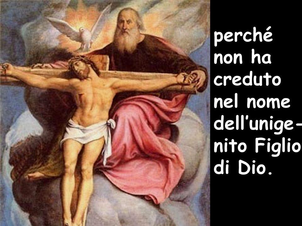 perché non ha creduto nel nome dell'unige-nito Figlio di Dio.