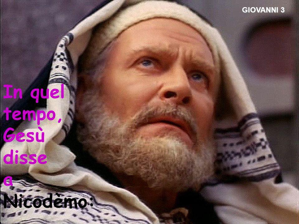 GIOVANNI 3 In quel tempo, Gesù disse a Nicodèmo: