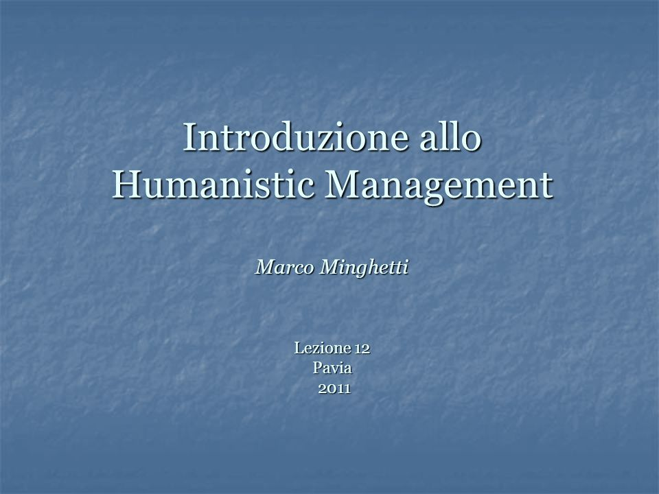 Introduzione allo Humanistic Management Marco Minghetti Lezione 12 Pavia 2011