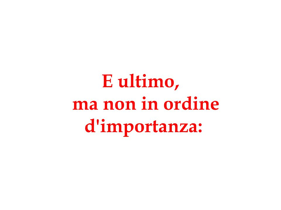 E ultimo, ma non in ordine d importanza: