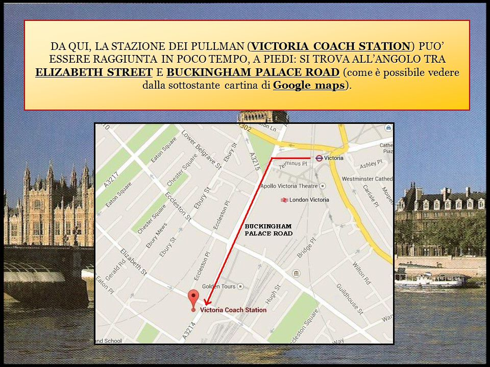 DA QUI, LA STAZIONE DEI PULLMAN (VICTORIA COACH STATION) PUO' ESSERE RAGGIUNTA IN POCO TEMPO, A PIEDI: SI TROVA ALL'ANGOLO TRA ELIZABETH STREET E BUCKINGHAM PALACE ROAD (come è possibile vedere dalla sottostante cartina di Google maps).