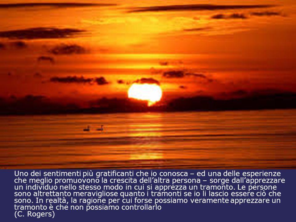 Uno dei sentimenti più gratificanti che io conosca – ed una delle esperienze che meglio promuovono la crescita dell'altra persona – sorge dall'apprezzare un individuo nello stesso modo in cui si apprezza un tramonto. Le persone sono altrettanto meravigliose quanto i tramonti se io li lascio essere ciò che sono. In realtà, la ragione per cui forse possiamo veramente apprezzare un tramonto è che non possiamo controllarlo
