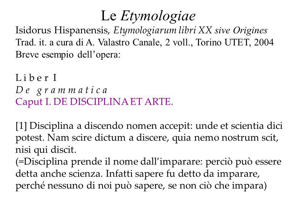Le Etymologiae Isidorus Hispanensis, Etymologiarum libri XX sive Origines. Trad. it. a cura di A. Valastro Canale, 2 voll., Torino UTET, 2004.
