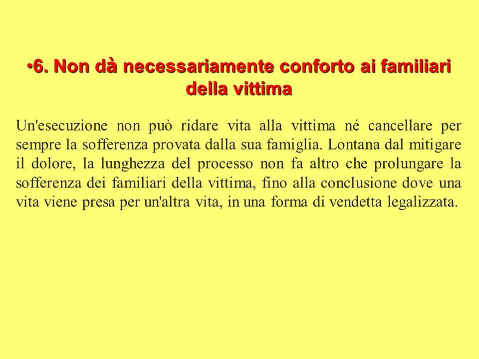6. Non dà necessariamente conforto ai familiari della vittima