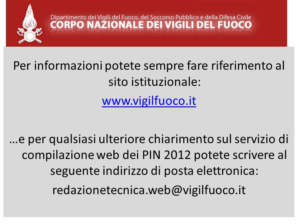 Per informazioni potete sempre fare riferimento al sito istituzionale: www.vigilfuoco.it …e per qualsiasi ulteriore chiarimento sul servizio di compilazione web dei PIN 2012 potete scrivere al seguente indirizzo di posta elettronica: redazionetecnica.web@vigilfuoco.it
