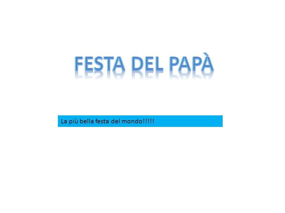 festa del papà La più bella festa del mondo!!!!!