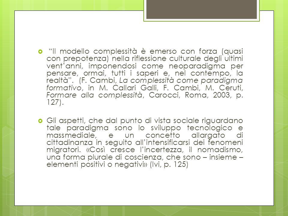 Il modello complessità è emerso con forza (quasi con prepotenza) nella riflessione culturale degli ultimi vent'anni, imponendosi come neoparadigma per pensare, ormai, tutti i saperi e, nel contempo, la realtà . (F. Cambi, La complessità come paradigma formativo, in M. Callari Galli, F. Cambi, M. Ceruti, Formare alla complessità, Carocci, Roma, 2003, p. 127).