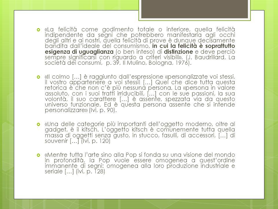 «La felicità come godimento totale o interiore, quella felicità indipendente da segni che potrebbero manifestarla agli occhi degli altri e ai nostri, quella felicità di prove è dunque decisamente bandita dall'ideale del consumismo, in cui la felicità è soprattutto esigenza di uguaglianza (o ben inteso) di distinzione e deve perciò sempre significarsi con riguardo a criteri visibili». (J. Baudrillard, La società dei consumi, p. 39, Il Mulino, Bologna, 1976).