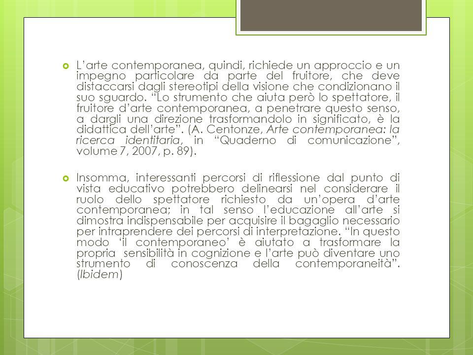 L'arte contemporanea, quindi, richiede un approccio e un impegno particolare da parte del fruitore, che deve distaccarsi dagli stereotipi della visione che condizionano il suo sguardo. Lo strumento che aiuta però lo spettatore, il fruitore d'arte contemporanea, a penetrare questo senso, a dargli una direzione trasformandolo in significato, è la didattica dell'arte . (A. Centonze, Arte contemporanea: la ricerca identitaria, in Quaderno di comunicazione , volume 7, 2007, p. 89).