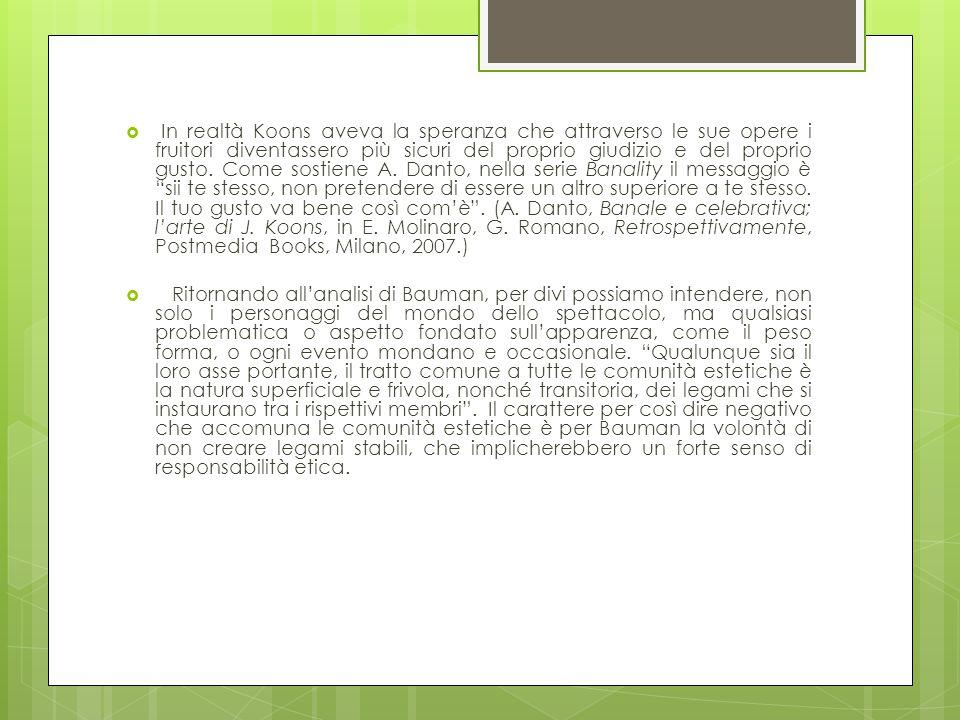 In realtà Koons aveva la speranza che attraverso le sue opere i fruitori diventassero più sicuri del proprio giudizio e del proprio gusto. Come sostiene A. Danto, nella serie Banality il messaggio è sii te stesso, non pretendere di essere un altro superiore a te stesso. Il tuo gusto va bene così com'è . (A. Danto, Banale e celebrativa; l'arte di J. Koons, in E. Molinaro, G. Romano, Retrospettivamente, Postmedia Books, Milano, 2007.)
