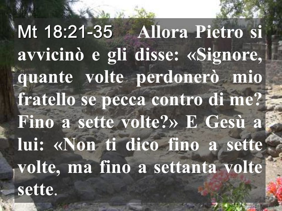 Mt 18:21-35 Allora Pietro si avvicinò e gli disse: «Signore, quante volte perdonerò mio fratello se pecca contro di me.