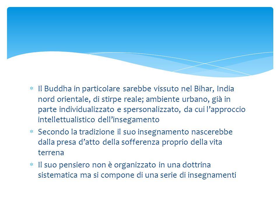 Il Buddha in particolare sarebbe vissuto nel Bihar, India nord orientale, di stirpe reale; ambiente urbano, già in parte individualizzato e spersonalizzato, da cui l'approccio intellettualistico dell'insegamento