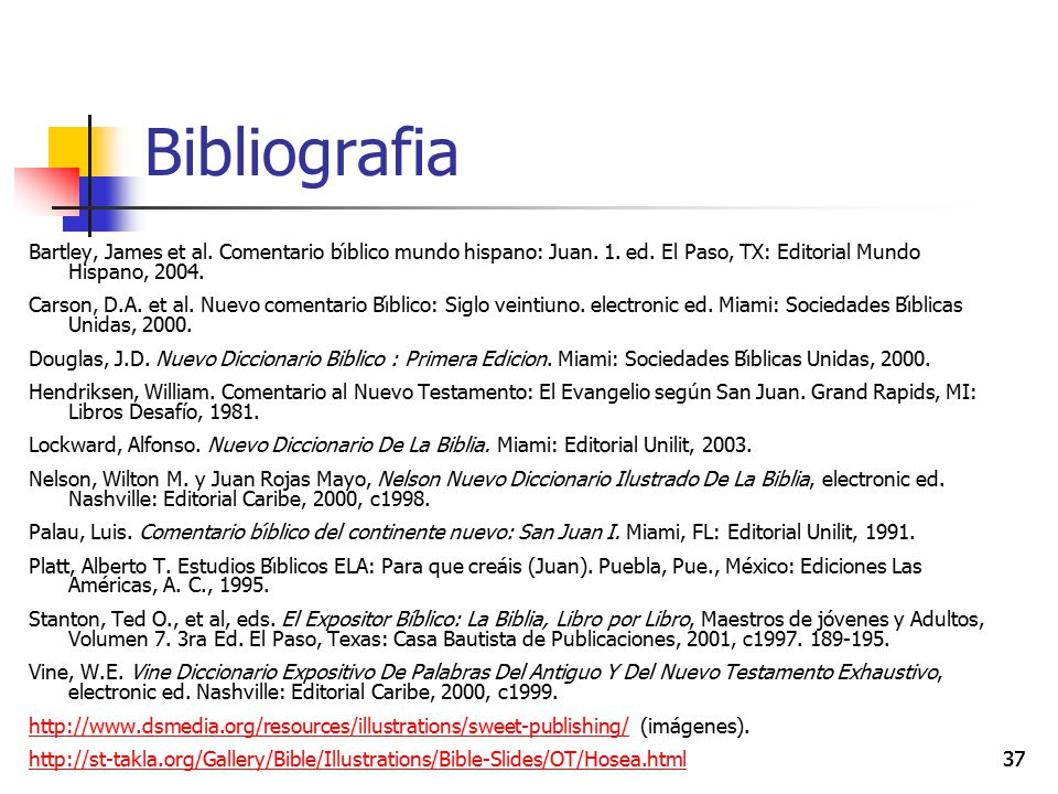 Bibliografia Bartley, James et al. Comentario bı́blico mundo hispano: Juan. 1. ed. El Paso, TX: Editorial Mundo Hispano, 2004.