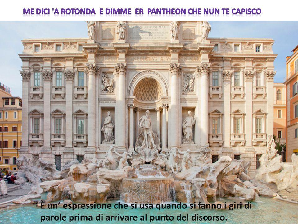 Me dici a rotonda e dimme Er Pantheon che nun te capisco