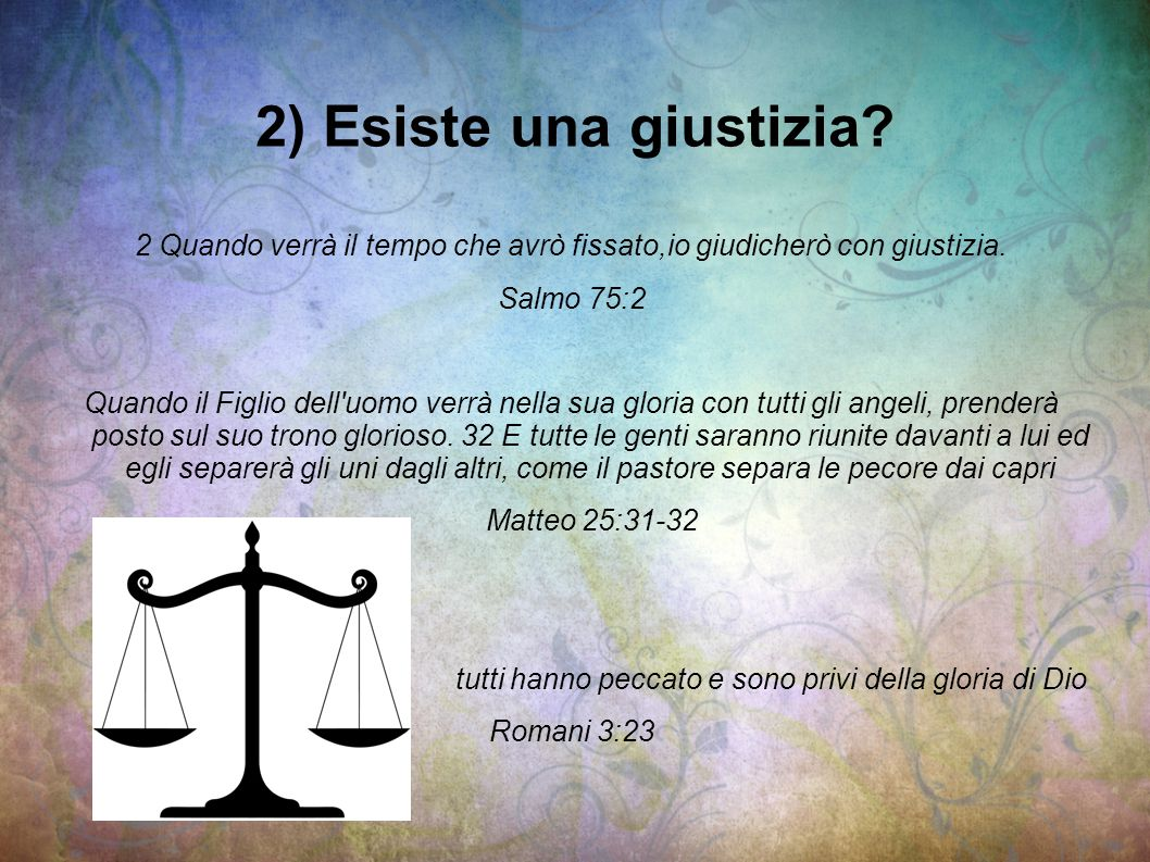 2) Esiste una giustizia 2 Quando verrà il tempo che avrò fissato,io giudicherò con giustizia. Salmo 75:2.