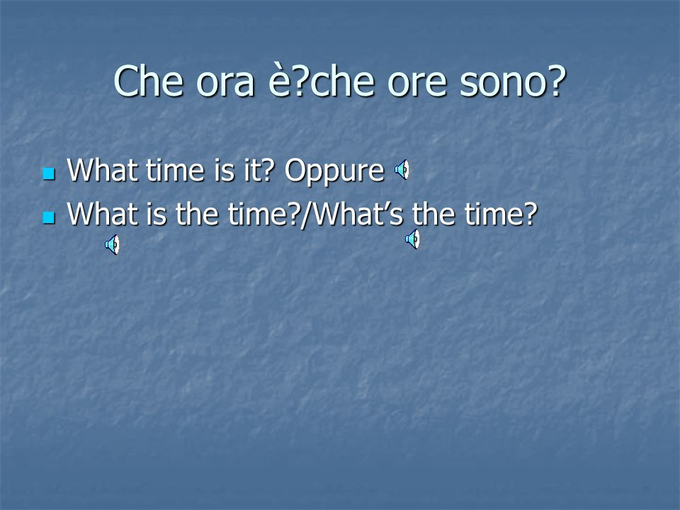 Che ora è che ore sono What time is it Oppure