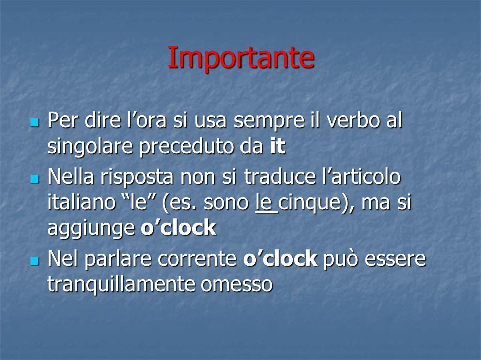 Importante Per dire l'ora si usa sempre il verbo al singolare preceduto da it.