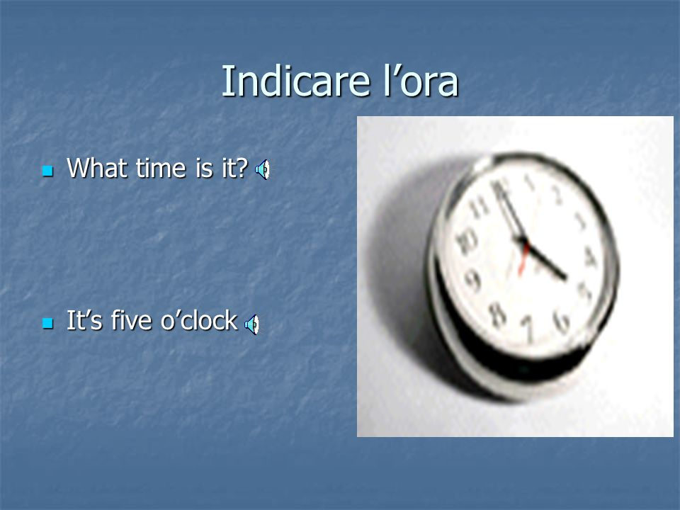 Indicare l'ora What time is it It's five o'clock
