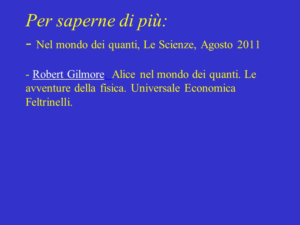Per saperne di più: - Nel mondo dei quanti, Le Scienze, Agosto 2011 - Robert Gilmore.