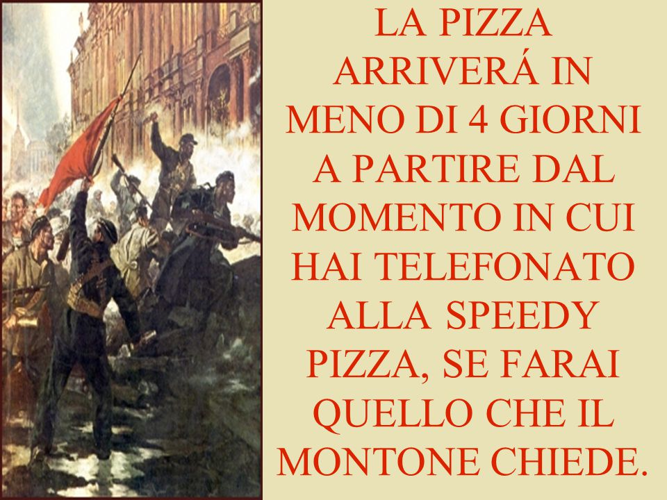 LA PIZZA ARRIVERÁ IN MENO DI 4 GIORNI A PARTIRE DAL MOMENTO IN CUI HAI TELEFONATO ALLA SPEEDY PIZZA, SE FARAI QUELLO CHE IL MONTONE CHIEDE.