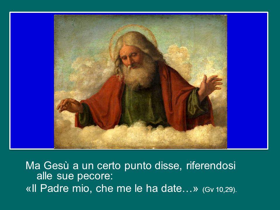 Ma Gesù a un certo punto disse, riferendosi alle sue pecore: «Il Padre mio, che me le ha date…» (Gv 10,29).