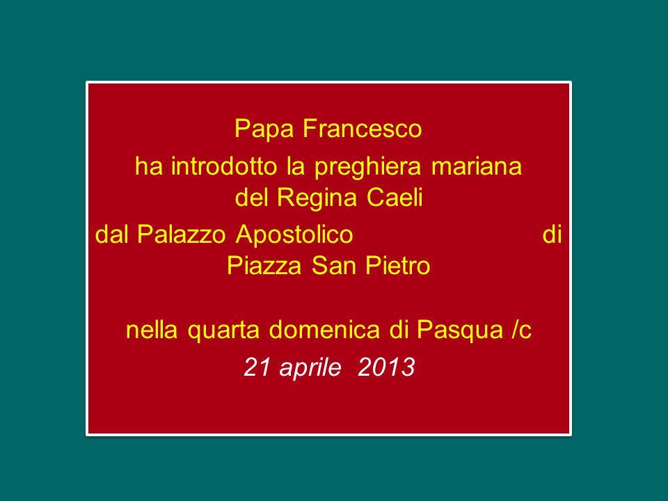 Papa Francesco ha introdotto la preghiera mariana del Regina Caeli dal Palazzo Apostolico di Piazza San Pietro nella quarta domenica di Pasqua /c 21 aprile 2013