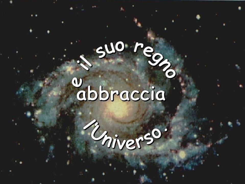 e il suo regno abbraccia l'Universo.