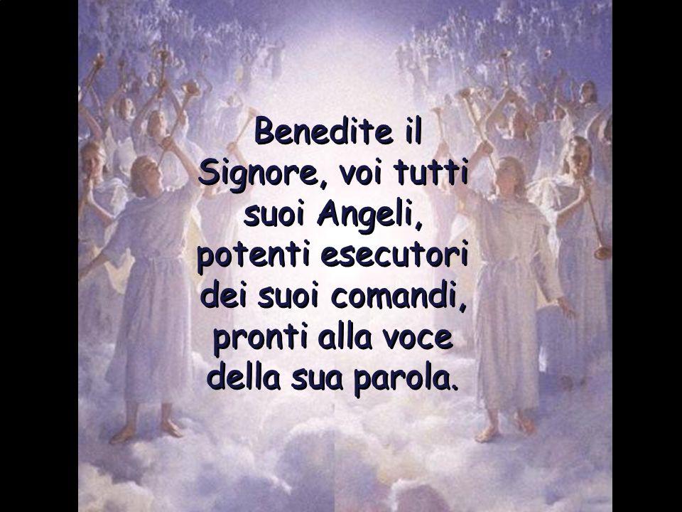 Benedite il Signore, voi tutti suoi Angeli, potenti esecutori dei suoi comandi, pronti alla voce della sua parola.