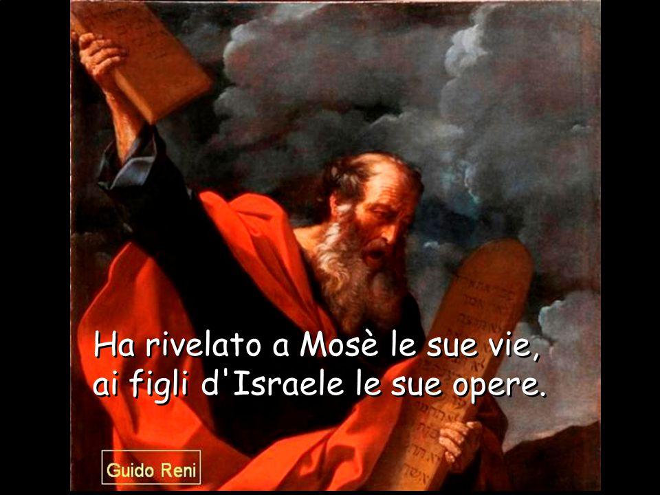 Ha rivelato a Mosè le sue vie, ai figli d Israele le sue opere.