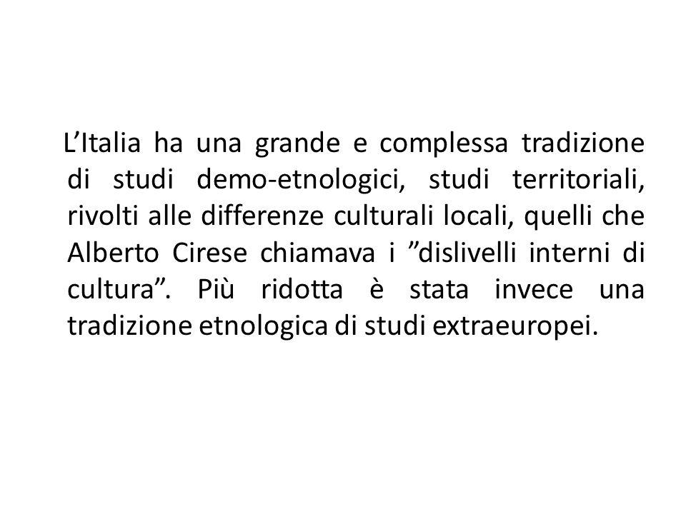 L'Italia ha una grande e complessa tradizione di studi demo-etnologici, studi territoriali, rivolti alle differenze culturali locali, quelli che Alberto Cirese chiamava i dislivelli interni di cultura .