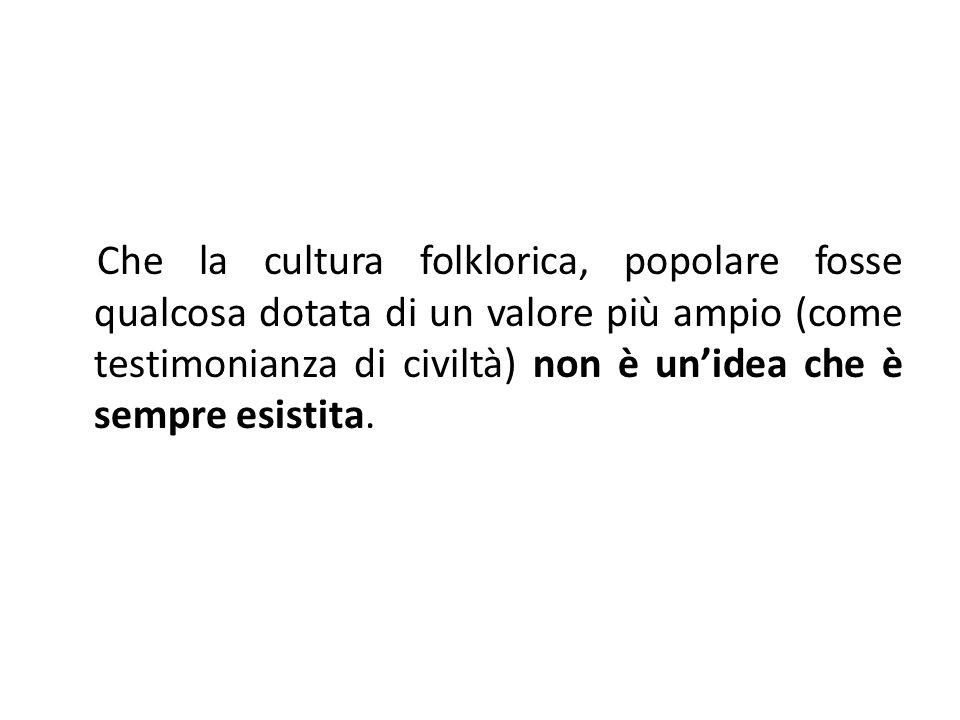 Che la cultura folklorica, popolare fosse qualcosa dotata di un valore più ampio (come testimonianza di civiltà) non è un'idea che è sempre esistita.