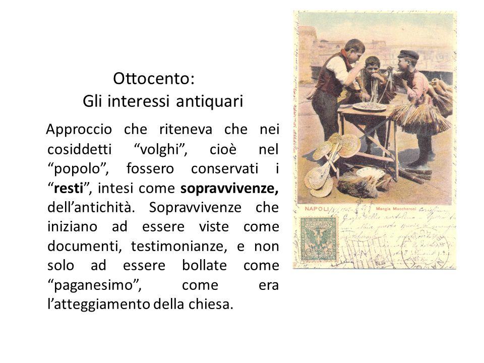 Ottocento: Gli interessi antiquari Approccio che riteneva che nei cosiddetti volghi , cioè nel popolo , fossero conservati i resti , intesi come sopravvivenze, dell'antichità.