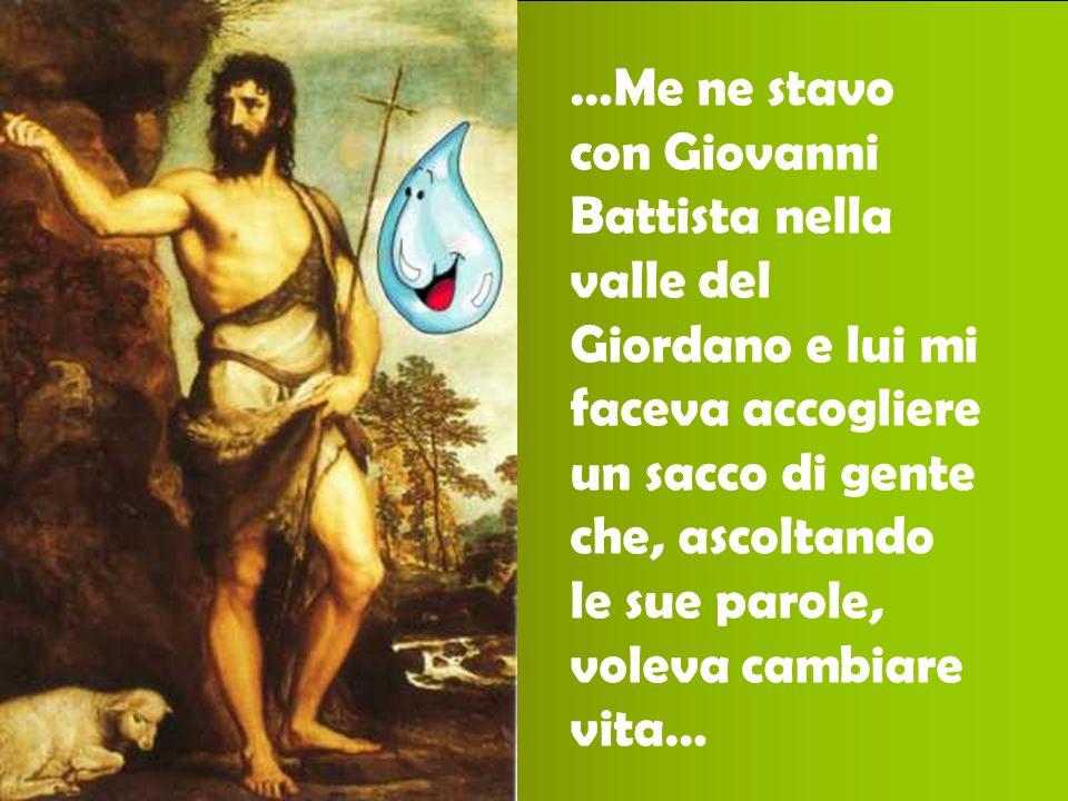 …Me ne stavo con Giovanni Battista nella valle del Giordano e lui mi faceva accogliere un sacco di gente che, ascoltando le sue parole, voleva cambiare vita…