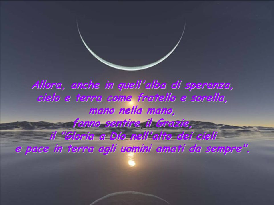Allora, anche in quell alba di speranza, cielo e terra come fratello e sorella, mano nella mano, fanno sentire il Grazie, il Gloria a Dio nell alto dei cieli e pace in terra agli uomini amati da sempre .