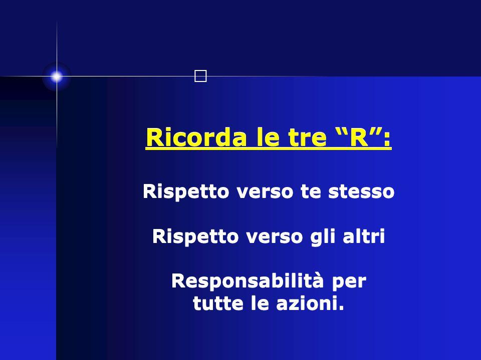Ricorda le tre R : Rispetto verso te stesso Rispetto verso gli altri Responsabilità per tutte le azioni.