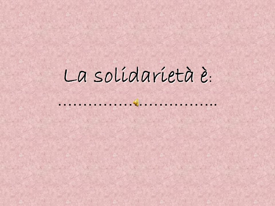 La solidarietà è: …………………………..