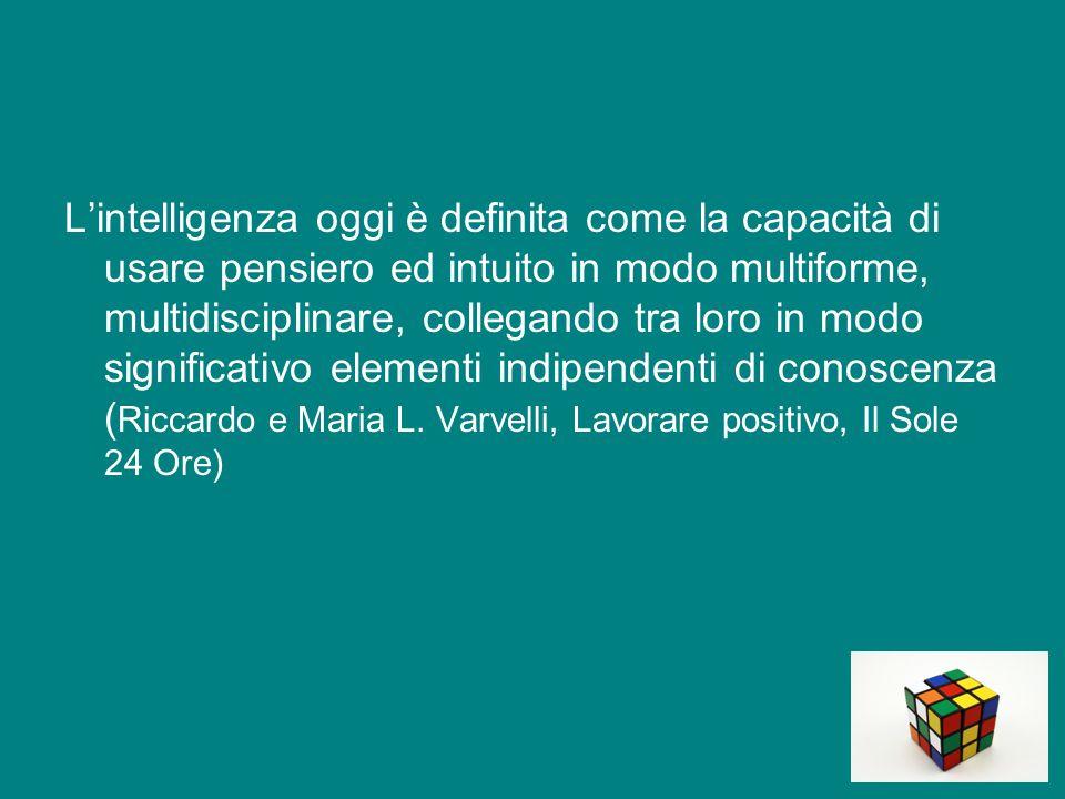L'intelligenza oggi è definita come la capacità di usare pensiero ed intuito in modo multiforme, multidisciplinare, collegando tra loro in modo significativo elementi indipendenti di conoscenza (Riccardo e Maria L.