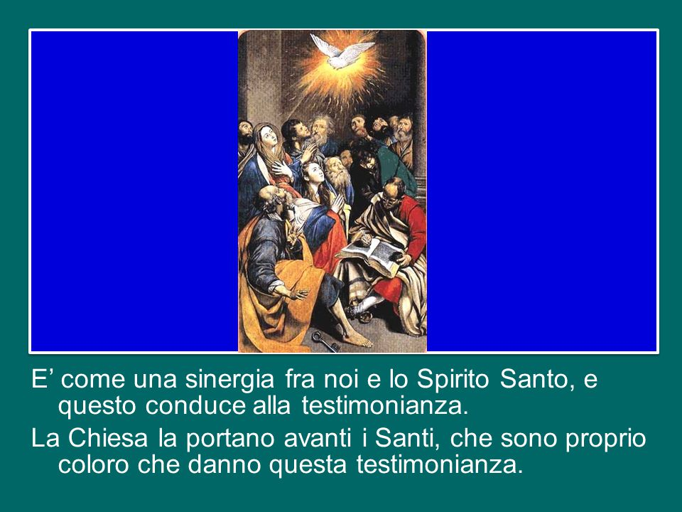 E' come una sinergia fra noi e lo Spirito Santo, e questo conduce alla testimonianza.