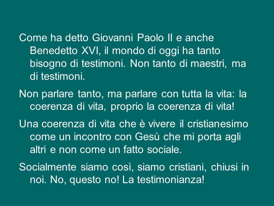 Come ha detto Giovanni Paolo II e anche Benedetto XVI, il mondo di oggi ha tanto bisogno di testimoni.