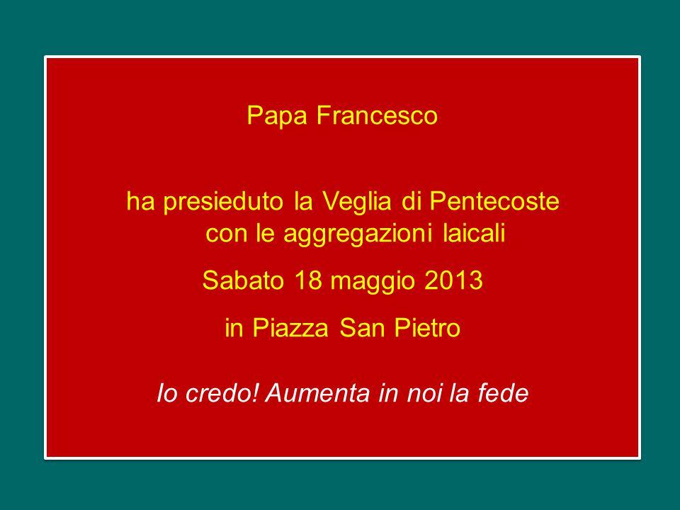 Papa Francesco ha presieduto la Veglia di Pentecoste con le aggregazioni laicali Sabato 18 maggio 2013 in Piazza San Pietro Io credo.