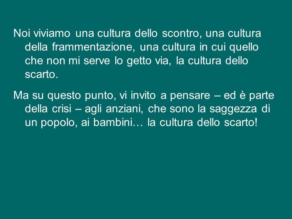 Noi viviamo una cultura dello scontro, una cultura della frammentazione, una cultura in cui quello che non mi serve lo getto via, la cultura dello scarto.