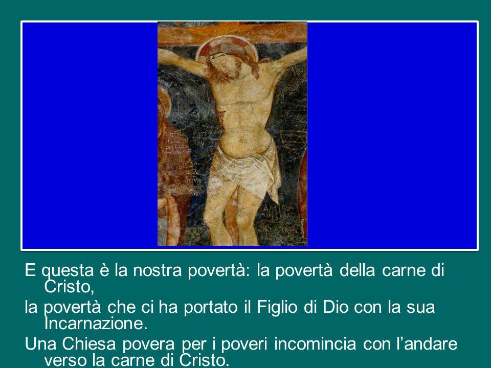 E questa è la nostra povertà: la povertà della carne di Cristo, la povertà che ci ha portato il Figlio di Dio con la sua Incarnazione.