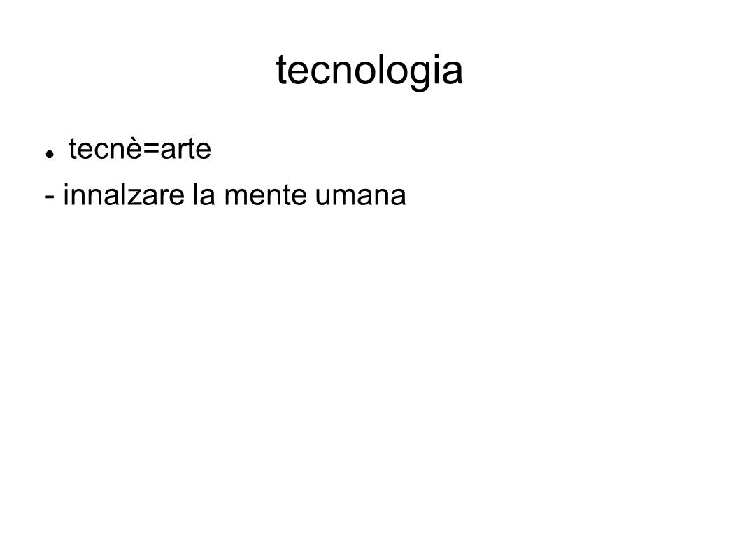 tecnologia tecnè=arte - innalzare la mente umana