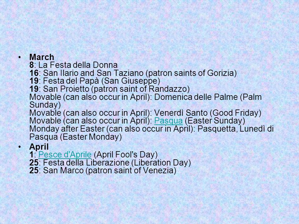 March 8: La Festa della Donna 16: San Ilario and San Taziano (patron saints of Gorizia) 19: Festa del Papà (San Giuseppe) 19: San Proietto (patron saint of Randazzo) Movable (can also occur in April): Domenica delle Palme (Palm Sunday) Movable (can also occur in April): Venerdì Santo (Good Friday) Movable (can also occur in April): Pasqua (Easter Sunday) Monday after Easter (can also occur in April): Pasquetta, Lunedì di Pasqua (Easter Monday)