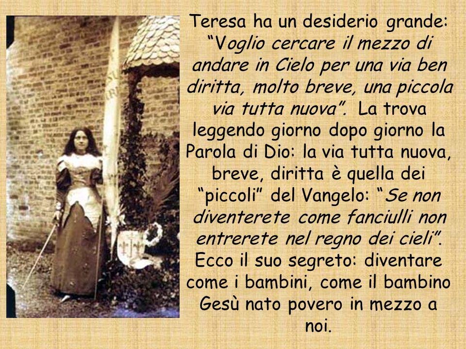 Teresa ha un desiderio grande: Voglio cercare il mezzo di andare in Cielo per una via ben diritta, molto breve, una piccola via tutta nuova .