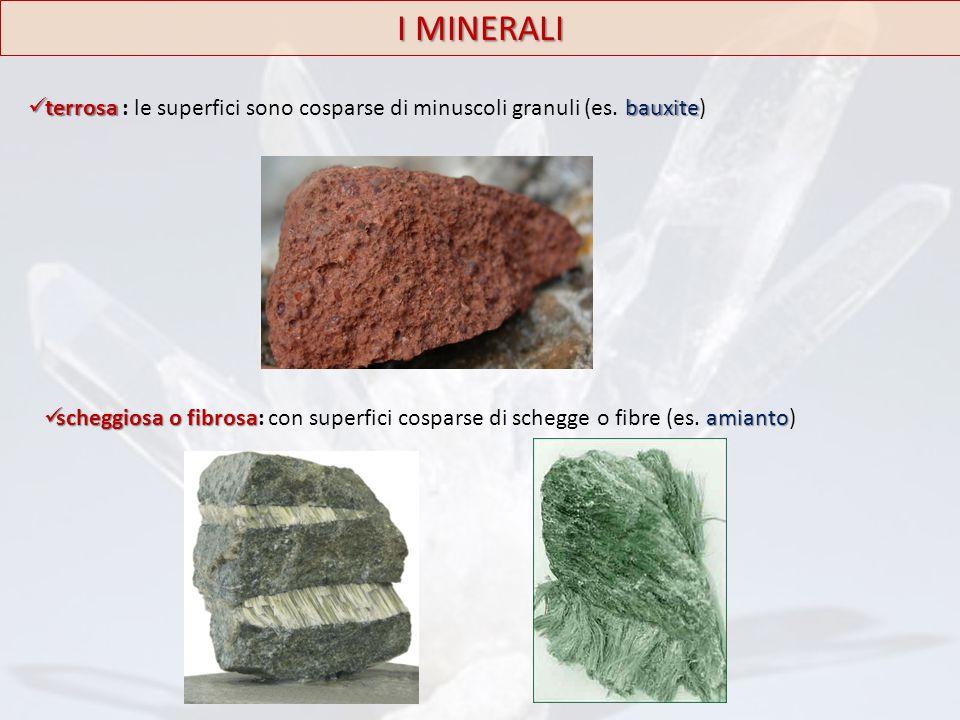 I MINERALI terrosa : le superfici sono cosparse di minuscoli granuli (es. bauxite)