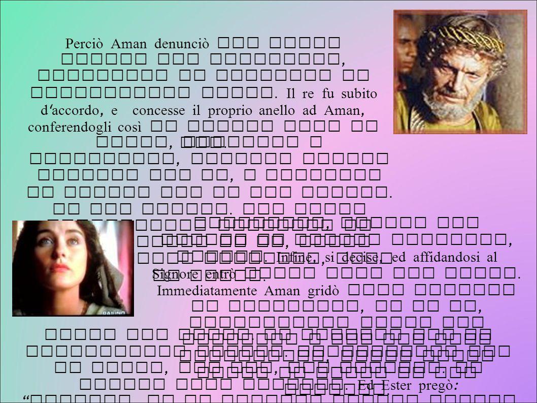Perciò Aman denunciò con false accuse gli Israeliti, chiedendo il permesso di sterminarli tutti. Il re fu subito d accordo, e concesse il proprio anello ad Aman, conferendogli così un potere pari al suo.
